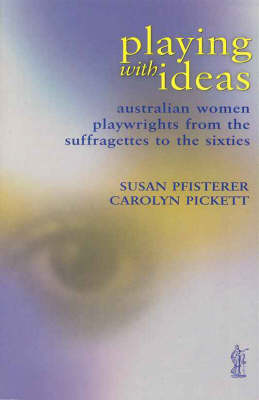Playing with Ideas: Australian Women Playwrights from the Suffragettes to the Sixties - CRITICAL STUDIES (Paperback)