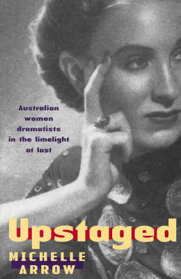 Upstaged: Australian Women Dramatists in the Limelight at Last (Paperback)