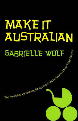 Make it Australian: The APG, the Pram Factory and New Wave Theatre (Paperback)