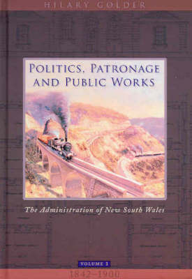 Politics, Patronage and Public Works: v.1: The Administration of New South Wales, Volume 1, 1842-1900 (Hardback)