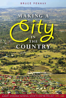 Making a City in the Country: A History of the Albury-Wodonga National Growth Centre Project (Paperback)