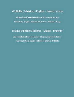 A Fulfulde (Maasina): English-French Lexicon - A Root-Based Compilation Drawn from Extant Sources Followed by English-Fulfulde and French-Fulfulde Listings (Hardback)