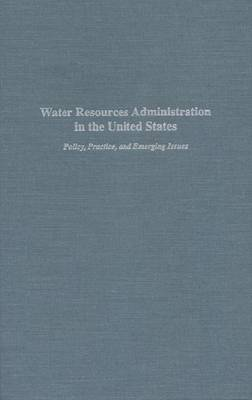 Water Resources Administration in the United States: Policy, Practice and Emerging Issues (Hardback)