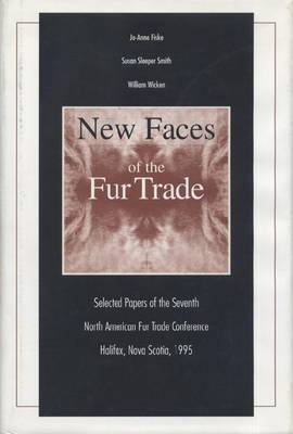 New Faces of the Fur Trade: Selected Papers of the Seventh North American Fur Trade Conference, Halifax, Nova Scotia, 1995 (Hardback)