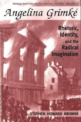 Angelina Grimke: Rhetoric, Identity and the Radical Imagination - Rhetoric and Public Affairs Series (Paperback)