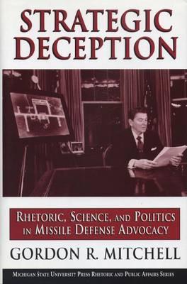 Strategic Deception: Rhetoric, Science and Politics in Missile Defense Advocacy - Rhetoric and Public Affairs Series (Hardback)