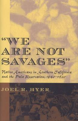 We are Not Savages: Native Americans in Southern California and the Pala Reservation, 1840-1920 (Hardback)