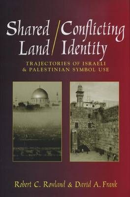 Shared Land/Conflicting Identity: Trajectories of Israeli and Palestinian Symbol Use - Rhetoric and Public Affairs Series (Hardback)