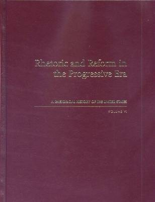 Rhetorical History of the United States: Rhetoric and Reform in the Progressive Era v. 6 (Hardback)