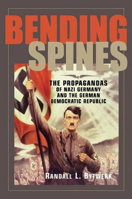 Bending Spines: The Propagandas of Nazi Germany and the German Democratic Republic - Rhetoric and Public Affairs Series (Hardback)