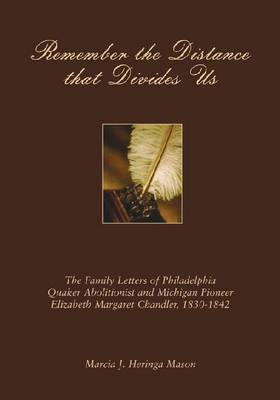 Remember the Distance That Divides Us: The Family Letters of Philadelphia Quaker Abolitionist and Michigan Pioneer Elizabeth Margaret Chandler, 1830-1842 (Hardback)