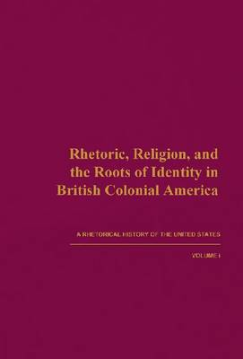 A Rhetorical History of the United States: Rhetoric, Religion, and the Roots of Identity in British Colonial America v. 1 (Hardback)