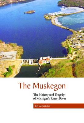 The Muskegon: The Majesty and Tragedy of Michigan's Rarest River (Paperback)