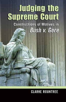 Judging the Supreme Court: Constructions of Motives in Bush V. Gore - Rhetoric and Public Affairs Series (Hardback)