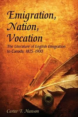 Emigration, Nation, Vocation: The Literature of English Emigration to Canada, 1825-1900 (Hardback)