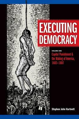 Executing Democracy: Capital Punishment and the Making of America, 1683-1807 v. 1 (Hardback)