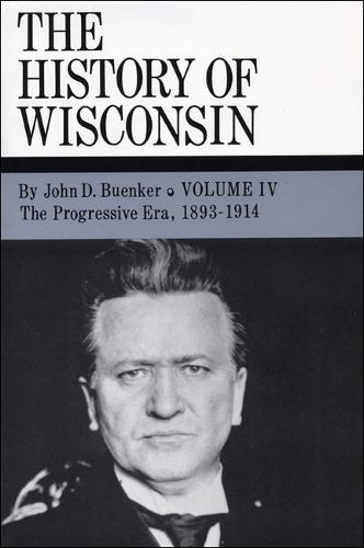 The History of Wisconsin: The Progressive Era, 1893-1914 v. 4 (Hardback)