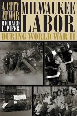 A City at War: Milwaukee Labor During World War II - Wisconsin Historical Society Press (Hardback)
