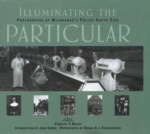 Illuminating the Particular: Photographs of Milwaukee's Polish South Side (Hardback)