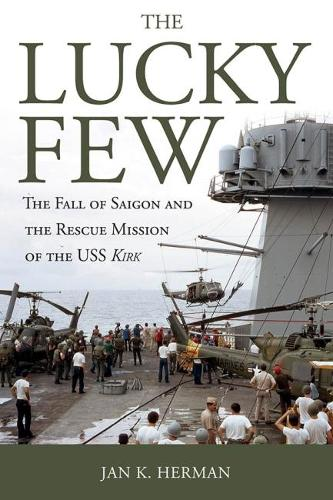 The Lucky Few: The Fall of Saigon and the Rescue Mission of the USS Kirk (Hardback)