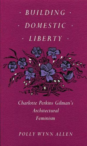 Building Domestic Liberty: Charlotte Perkins Gilman's Architectural Feminism (Paperback)