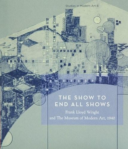 The Show To End All Shows: Frank Lloyd Wright and The Museum of Modern Art, 1940 (Paperback)