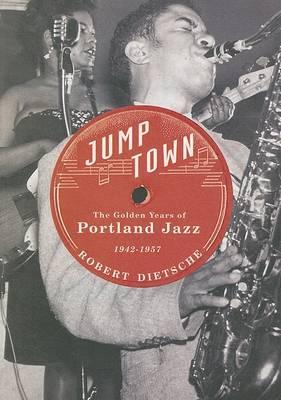 Jumptown: The Golden Years of Portland Jazz, 1942-1957 (Paperback)