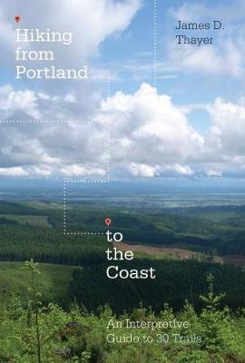 Hiking from Portland to the Coast: An Interpretive Guide to 30 Trails (Paperback)
