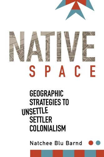 Native Space: Geographic Strategies to Unsettle Settler Colonialism (Paperback)