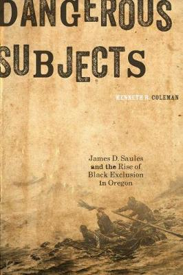 Dangerous Subjects: James D. Saules and the Rise of Black Exclusion in Oregon (Paperback)