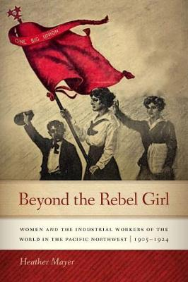 Beyond the Rebel Girl: Women and the Industrial Workers of the World in the Pacific Northwest, 1905-1924 (Paperback)
