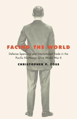 Facing the World: Defense Spending and International Trade in the Pacific Northwest Since World War II (Paperback)
