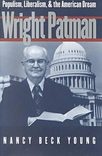 Wright Patman: Populism, Liberalism, and the American Dream (Hardback)