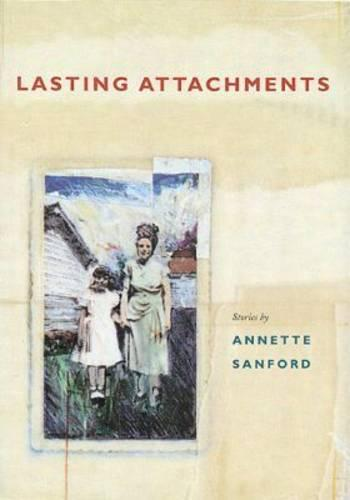 Lasting Attachments: Stories by Annette Sanford (Paperback)