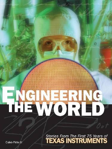 Engineering the World: Stories from the First 75 Years of Texas Instruments (Hardback)