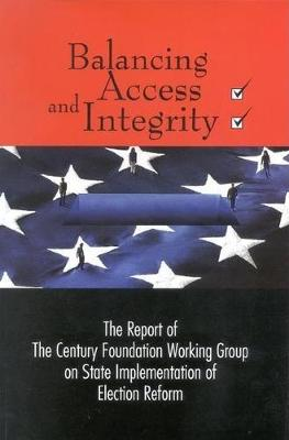 Balancing Access and Integrity: The Report of The Century Foundation Working Group on State Implementation of Election Reform (Paperback)