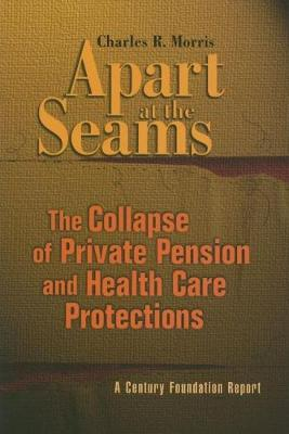 Apart at the Seams: The Collapse of Private Pension and Health Care Protections (Paperback)