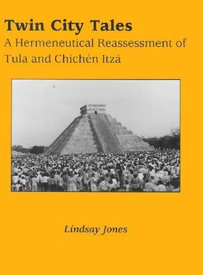 Twin City Tales: Hermeneutical Reassessment of Tula and Chichen Itza - Mesoamerican Worlds S. (Hardback)