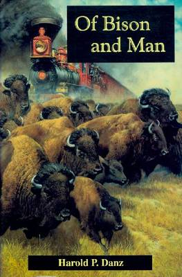 Of Bison and Man: From the Annals of a Bison Yesterday to a Refreshing Outcome from Human Involvement with America's Most Valiant of Beasts (Hardback)