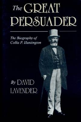 The Great Persuader: The Biography of Collis P. Huntington (Paperback)