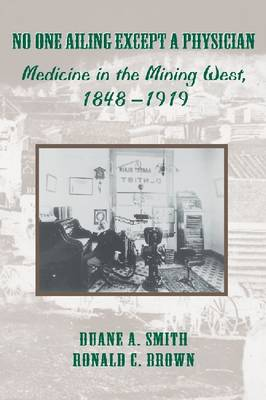 No One Ailing Except a Physician: Medicine in the Mining West, 1848-1919 (Hardback)