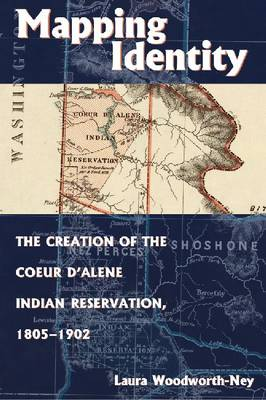 Mapping Identity: The Creation of the Coeur d'Alene Indian Reservation, 1805-1902 (Hardback)