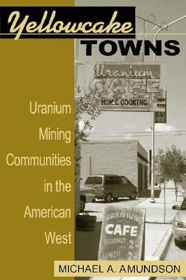 Yellowcake Towns: Uranium Mining Communities in the American West (Paperback)
