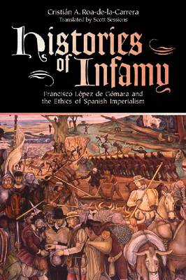 Histories of Infamy: Francisco Lopez De Gomara and the Ethics of Spanish Imperialism (Hardback)