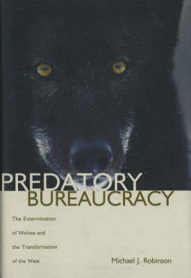 Predatory Bureaucracy: The Extermination of Wolves and the Transformation of the West (Hardback)