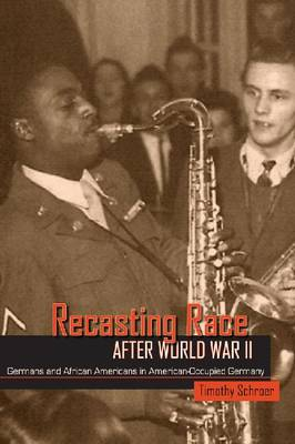 Recasting Race after World War II: Germans and African Americans in American-Occupied Germany (Hardback)