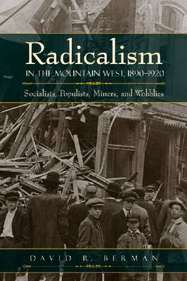 Radicalism in the Mountain West, 1890-1920: Socialists, Populists, Miners, and Wobblies (Hardback)