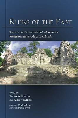 Ruins of the Past: The Use and Perception of Abandoned Structures in the Maya Lowlands (Hardback)