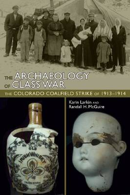 The Archaeology of Class War: The Colorado Coalfield Strike of 1913-1914 (Hardback)