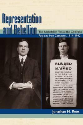 Representation and Rebellion: The Rockefeller Plan at the Colorado Fuel and Iron Company, 1914-1942 (Hardback)